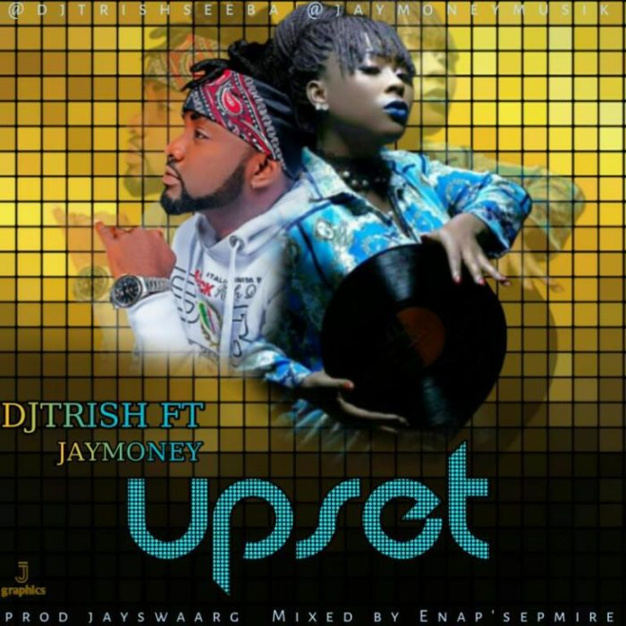 MUSIC: DJ Trish x JayMoney – Upset (Prod By Jayswaarg) @DeejayTrish @jaymoneymuzik